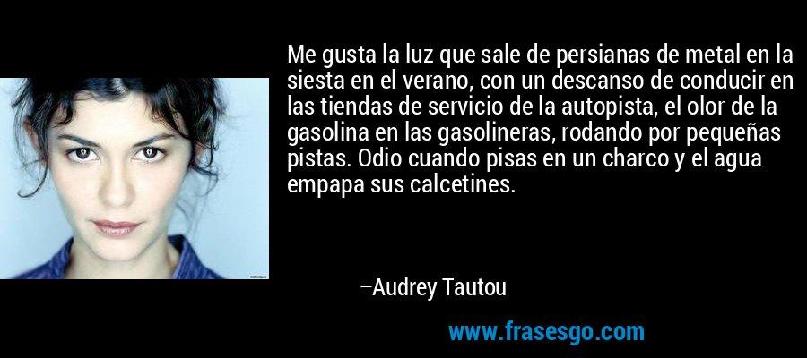 Me gusta la luz que sale de persianas de metal en la siesta en el verano, con un descanso de conducir en las tiendas de servicio de la autopista, el olor de la gasolina en las gasolineras, rodando por pequeñas pistas. Odio cuando pisas en un charco y el agua empapa sus calcetines. – Audrey Tautou