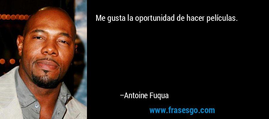 Me gusta la oportunidad de hacer películas. – Antoine Fuqua