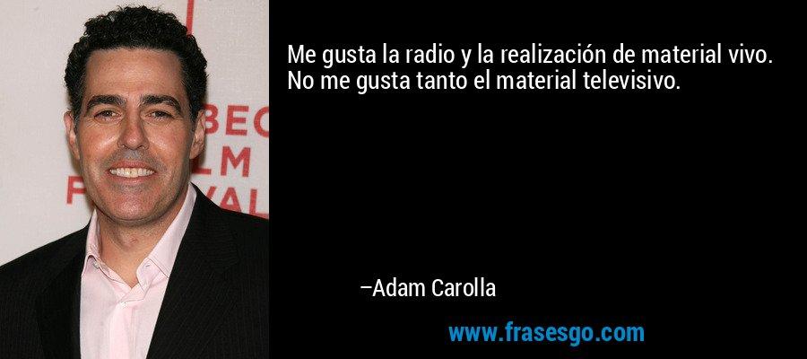 Me gusta la radio y la realización de material vivo. No me gusta tanto el material televisivo. – Adam Carolla