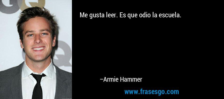 Me gusta leer. Es que odio la escuela. – Armie Hammer