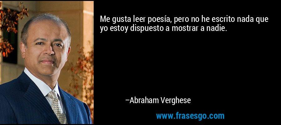 Me gusta leer poesía, pero no he escrito nada que yo estoy dispuesto a mostrar a nadie. – Abraham Verghese