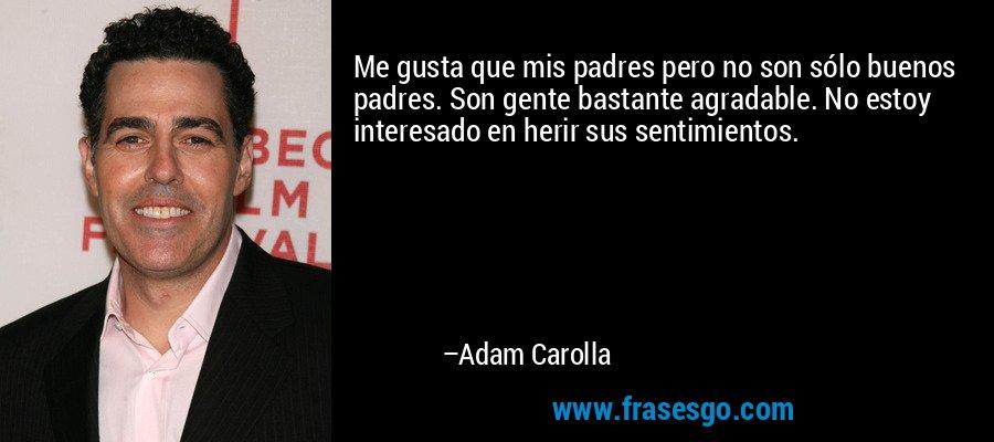 Me gusta que mis padres pero no son sólo buenos padres. Son gente bastante agradable. No estoy interesado en herir sus sentimientos. – Adam Carolla