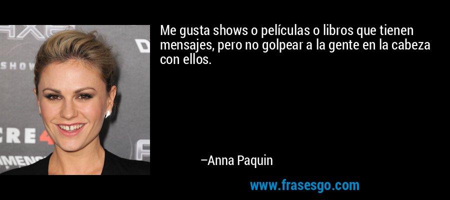 Me gusta shows o películas o libros que tienen mensajes, pero no golpear a la gente en la cabeza con ellos. – Anna Paquin