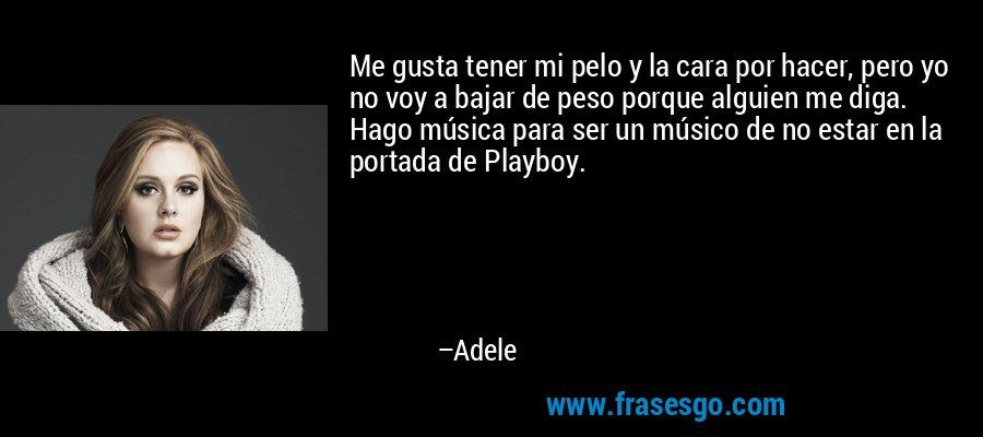 Me gusta tener mi pelo y la cara por hacer, pero yo no voy a bajar de peso porque alguien me diga. Hago música para ser un músico de no estar en la portada de Playboy. – Adele