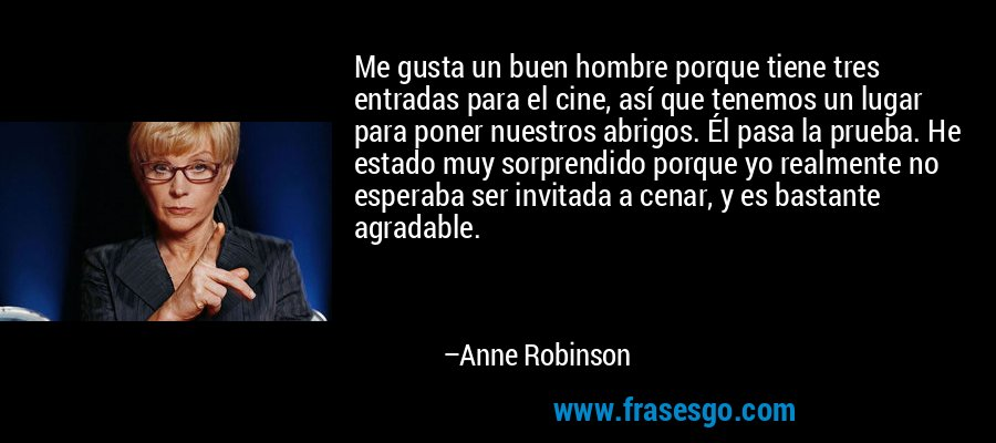 Me gusta un buen hombre porque tiene tres entradas para el cine, así que tenemos un lugar para poner nuestros abrigos. Él pasa la prueba. He estado muy sorprendido porque yo realmente no esperaba ser invitada a cenar, y es bastante agradable. – Anne Robinson