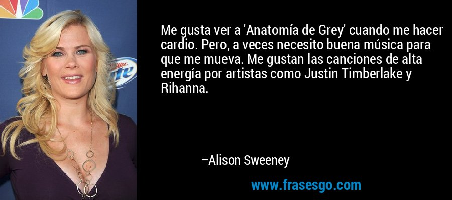 Me gusta ver a 'Anatomía de Grey' cuando me hacer cardio. Pero, a veces necesito buena música para que me mueva. Me gustan las canciones de alta energía por artistas como Justin Timberlake y Rihanna. – Alison Sweeney