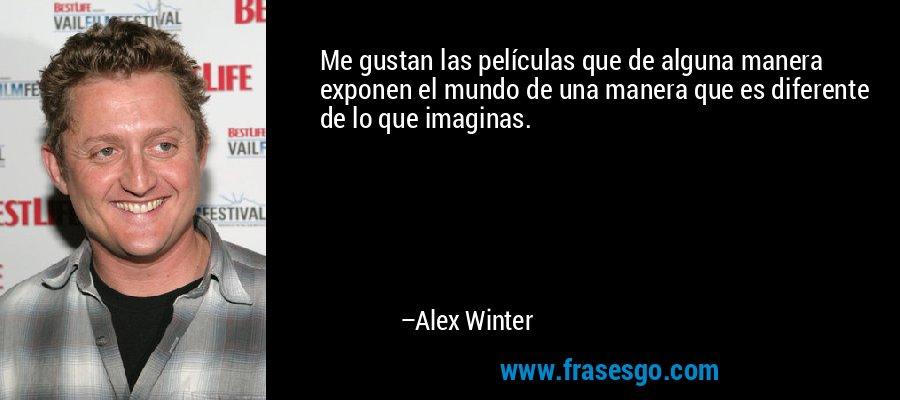 Me gustan las películas que de alguna manera exponen el mundo de una manera que es diferente de lo que imaginas. – Alex Winter
