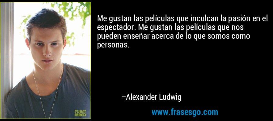Me gustan las películas que inculcan la pasión en el espectador. Me gustan las películas que nos pueden enseñar acerca de lo que somos como personas. – Alexander Ludwig