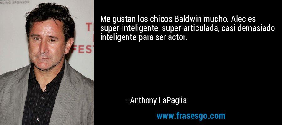 Me gustan los chicos Baldwin mucho. Alec es super-inteligente, super-articulada, casi demasiado inteligente para ser actor. – Anthony LaPaglia