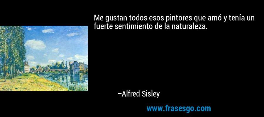 Me gustan todos esos pintores que amó y tenía un fuerte sentimiento de la naturaleza. – Alfred Sisley