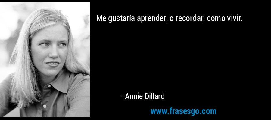 Me gustaría aprender, o recordar, cómo vivir. – Annie Dillard
