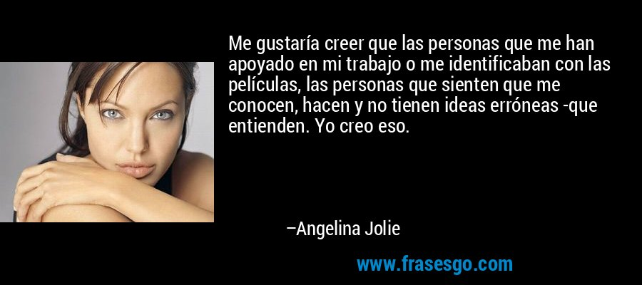 Me gustaría creer que las personas que me han apoyado en mi trabajo o me identificaban con las películas, las personas que sienten que me conocen, hacen y no tienen ideas erróneas -que entienden. Yo creo eso. – Angelina Jolie