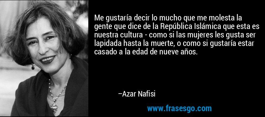 Me gustaría decir lo mucho que me molesta la gente que dice de la República Islámica que esta es nuestra cultura - como si las mujeres les gusta ser lapidada hasta la muerte, o como si gustaría estar casado a la edad de nueve años. – Azar Nafisi