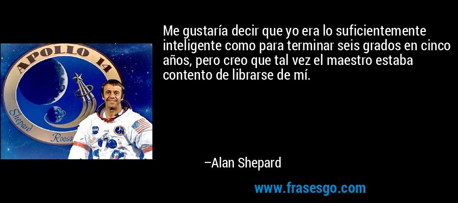 Me gustaría decir que yo era lo suficientemente inteligente como para terminar seis grados en cinco años, pero creo que tal vez el maestro estaba contento de librarse de mí. – Alan Shepard