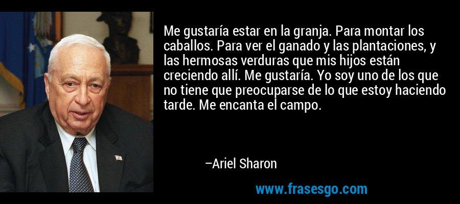 Me gustaría estar en la granja. Para montar los caballos. Para ver el ganado y las plantaciones, y las hermosas verduras que mis hijos están creciendo allí. Me gustaría. Yo soy uno de los que no tiene que preocuparse de lo que estoy haciendo tarde. Me encanta el campo. – Ariel Sharon