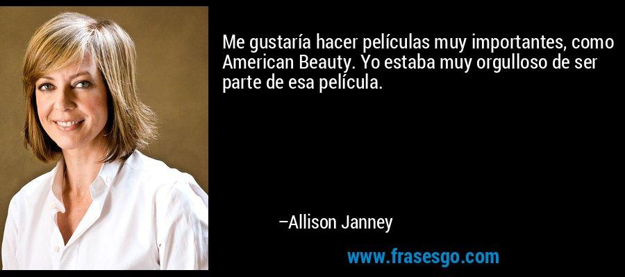 Me gustaría hacer películas muy importantes, como American Beauty. Yo estaba muy orgulloso de ser parte de esa película. – Allison Janney