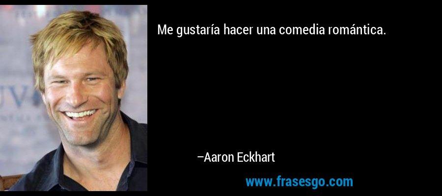 Me gustaría hacer una comedia romántica. – Aaron Eckhart