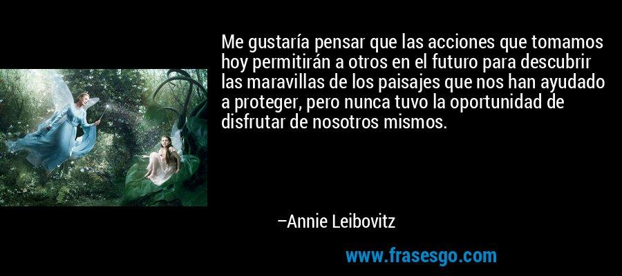 Me gustaría pensar que las acciones que tomamos hoy permitirán a otros en el futuro para descubrir las maravillas de los paisajes que nos han ayudado a proteger, pero nunca tuvo la oportunidad de disfrutar de nosotros mismos. – Annie Leibovitz