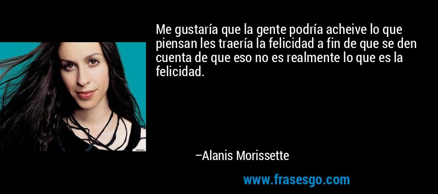 Me gustaría que la gente podría acheive lo que piensan les traería la felicidad a fin de que se den cuenta de que eso no es realmente lo que es la felicidad. – Alanis Morissette