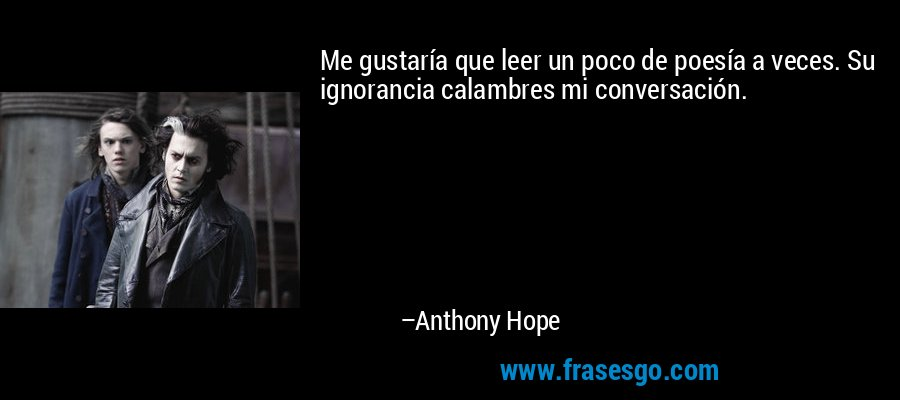 Me gustaría que leer un poco de poesía a veces. Su ignorancia calambres mi conversación. – Anthony Hope