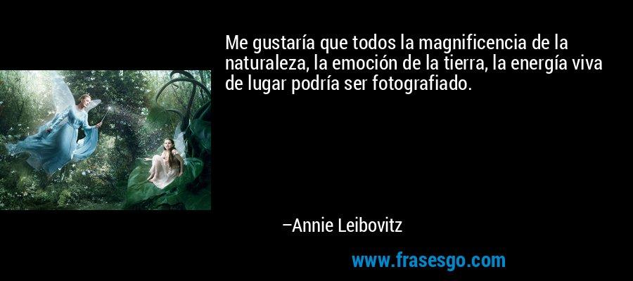Me gustaría que todos la magnificencia de la naturaleza, la emoción de la tierra, la energía viva de lugar podría ser fotografiado. – Annie Leibovitz