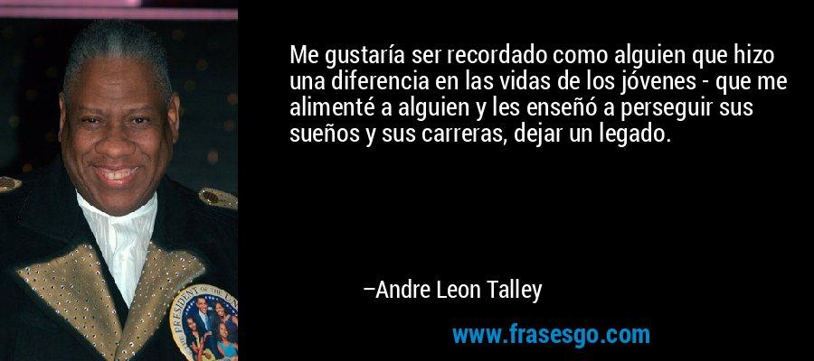 Me gustaría ser recordado como alguien que hizo una diferencia en las vidas de los jóvenes - que me alimenté a alguien y les enseñó a perseguir sus sueños y sus carreras, dejar un legado. – Andre Leon Talley