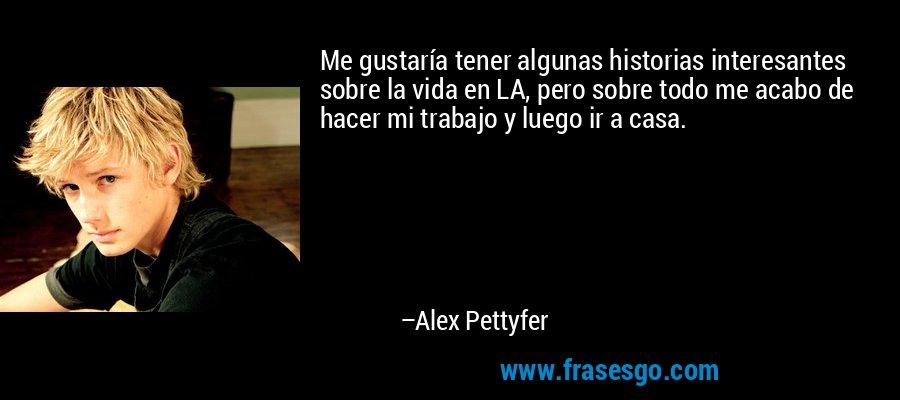 Me gustaría tener algunas historias interesantes sobre la vida en LA, pero sobre todo me acabo de hacer mi trabajo y luego ir a casa. – Alex Pettyfer