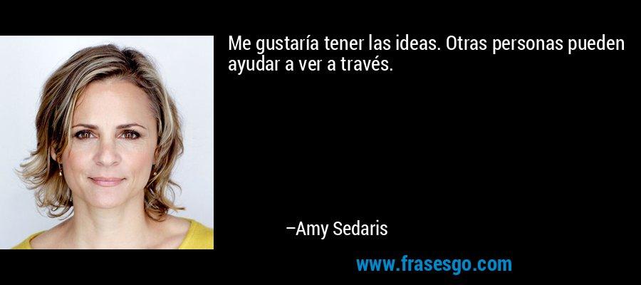 Me gustaría tener las ideas. Otras personas pueden ayudar a ver a través. – Amy Sedaris
