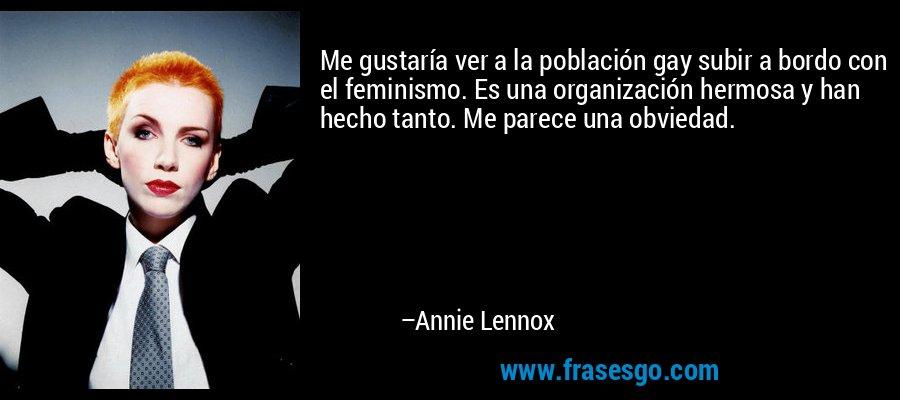 Me gustaría ver a la población gay subir a bordo con el feminismo. Es una organización hermosa y han hecho tanto. Me parece una obviedad. – Annie Lennox