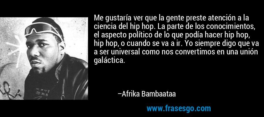 Me gustaría ver que la gente preste atención a la ciencia del hip hop. La parte de los conocimientos, el aspecto político de lo que podía hacer hip hop, hip hop, o cuando se va a ir. Yo siempre digo que va a ser universal como nos convertimos en una unión galáctica. – Afrika Bambaataa