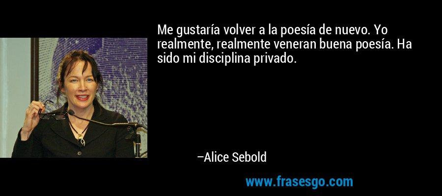 Me gustaría volver a la poesía de nuevo. Yo realmente, realmente veneran buena poesía. Ha sido mi disciplina privado. – Alice Sebold