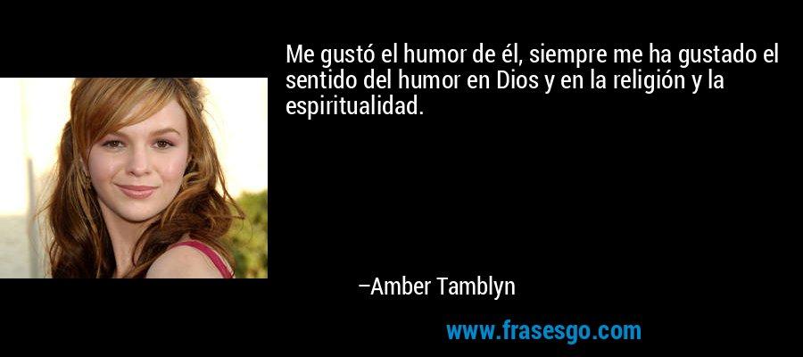 Me gustó el humor de él, siempre me ha gustado el sentido del humor en Dios y en la religión y la espiritualidad. – Amber Tamblyn
