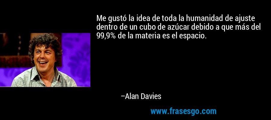 Me gustó la idea de toda la humanidad de ajuste dentro de un cubo de azúcar debido a que más del 99,9% de la materia es el espacio. – Alan Davies