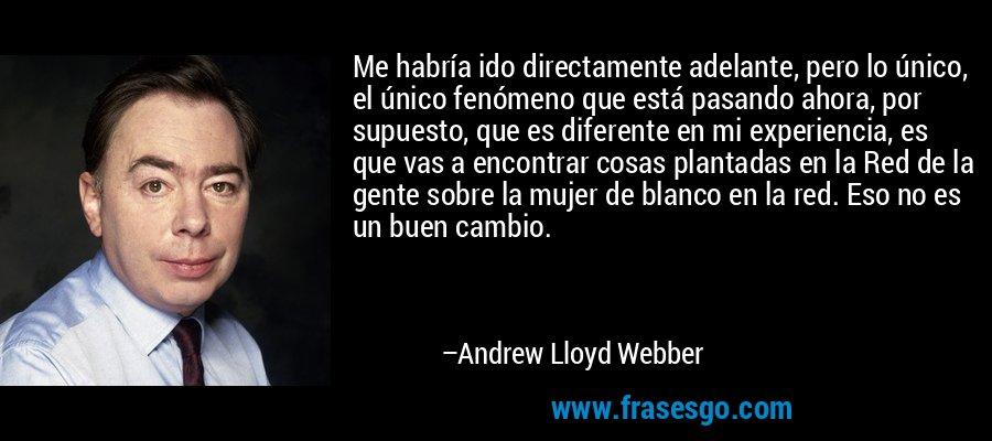Me habría ido directamente adelante, pero lo único, el único fenómeno que está pasando ahora, por supuesto, que es diferente en mi experiencia, es que vas a encontrar cosas plantadas en la Red de la gente sobre la mujer de blanco en la red. Eso no es un buen cambio. – Andrew Lloyd Webber