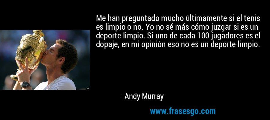 Me han preguntado mucho últimamente si el tenis es limpio o no. Yo no sé más cómo juzgar si es un deporte limpio. Si uno de cada 100 jugadores es el dopaje, en mi opinión eso no es un deporte limpio. – Andy Murray