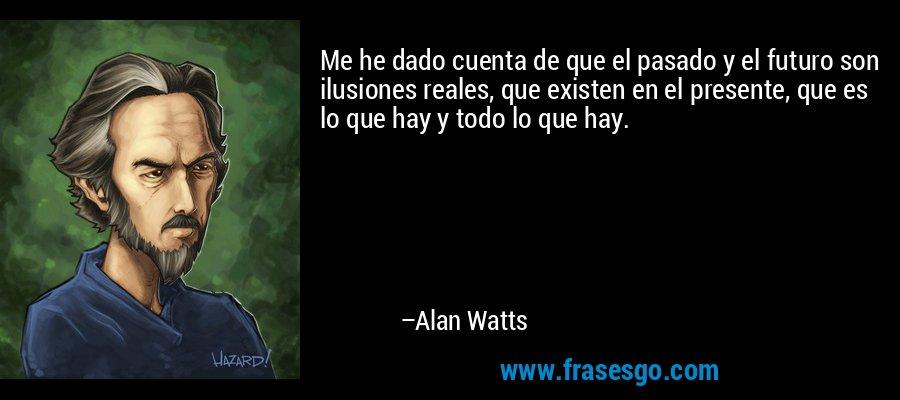 Me he dado cuenta de que el pasado y el futuro son ilusiones reales, que existen en el presente, que es lo que hay y todo lo que hay. – Alan Watts