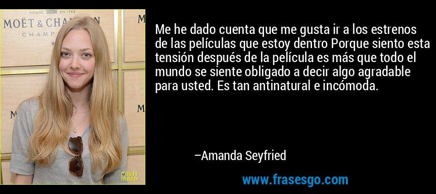 Me he dado cuenta que me gusta ir a los estrenos de las películas que estoy dentro Porque siento esta tensión después de la película es más que todo el mundo se siente obligado a decir algo agradable para usted. Es tan antinatural e incómoda. – Amanda Seyfried