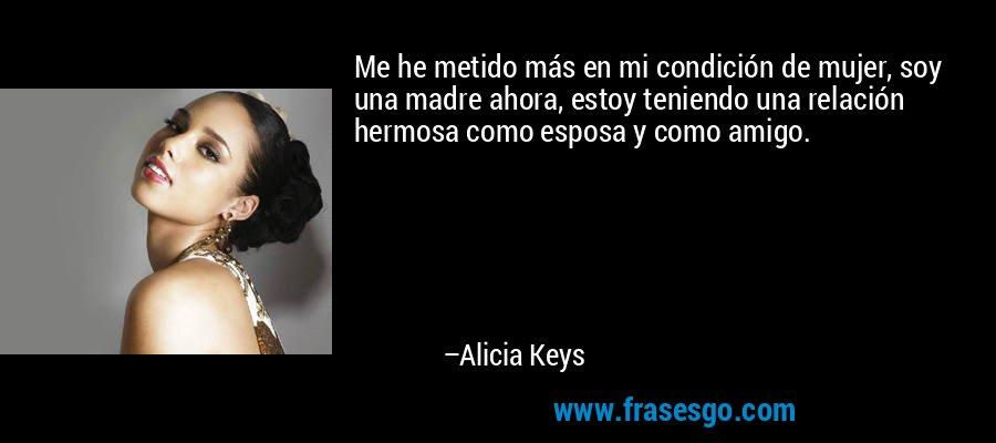 Me he metido más en mi condición de mujer, soy una madre ahora, estoy teniendo una relación hermosa como esposa y como amigo. – Alicia Keys