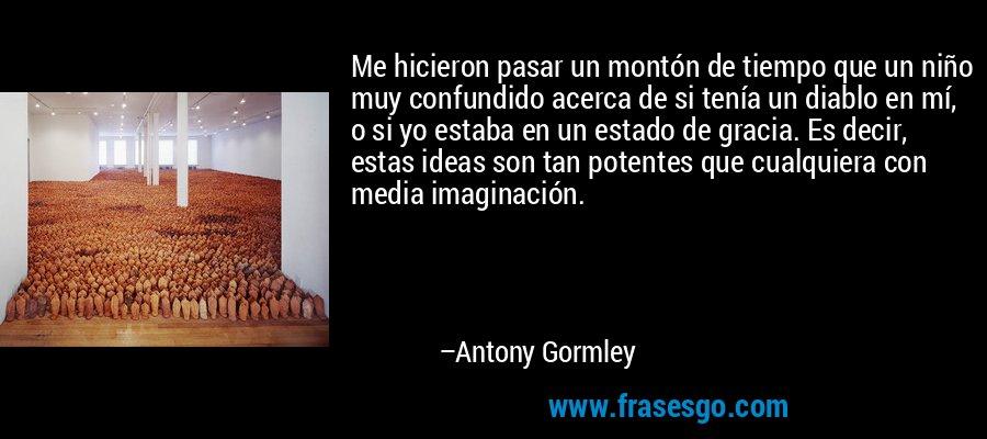 Me hicieron pasar un montón de tiempo que un niño muy confundido acerca de si tenía un diablo en mí, o si yo estaba en un estado de gracia. Es decir, estas ideas son tan potentes que cualquiera con media imaginación. – Antony Gormley