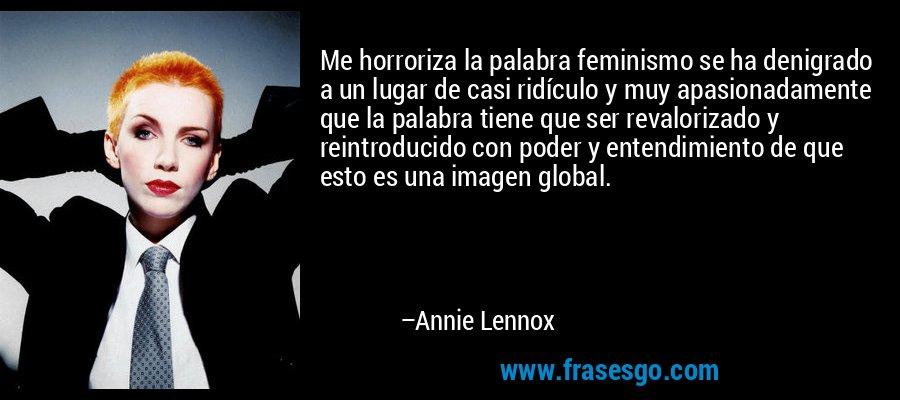 Me horroriza la palabra feminismo se ha denigrado a un lugar de casi ridículo y muy apasionadamente que la palabra tiene que ser revalorizado y reintroducido con poder y entendimiento de que esto es una imagen global. – Annie Lennox