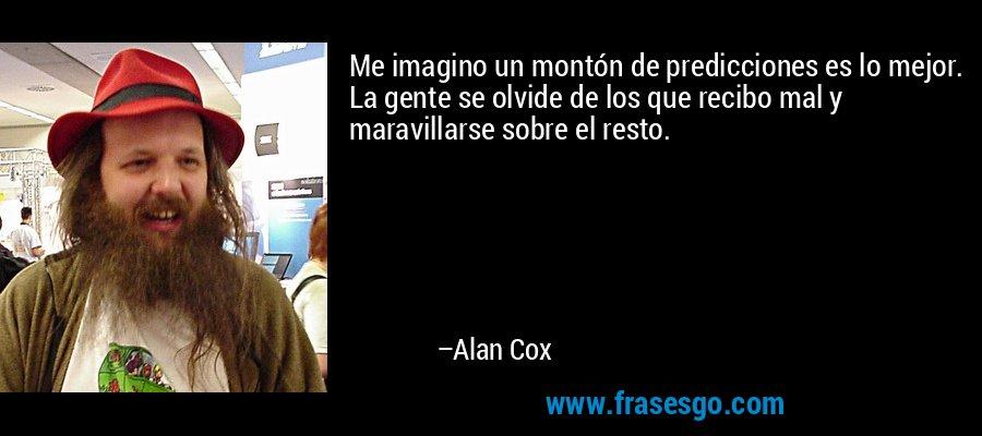 Me imagino un montón de predicciones es lo mejor. La gente se olvide de los que recibo mal y maravillarse sobre el resto. – Alan Cox
