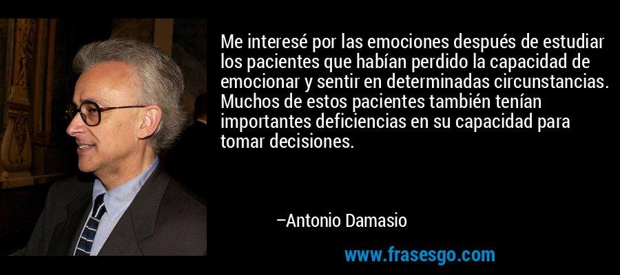 Me interesé por las emociones después de estudiar los pacientes que habían perdido la capacidad de emocionar y sentir en determinadas circunstancias. Muchos de estos pacientes también tenían importantes deficiencias en su capacidad para tomar decisiones. – Antonio Damasio