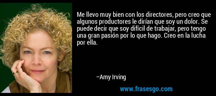 Me llevo muy bien con los directores, pero creo que algunos productores le dirían que soy un dolor. Se puede decir que soy difícil de trabajar, pero tengo una gran pasión por lo que hago. Creo en la lucha por ella. – Amy Irving