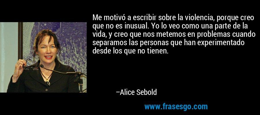 Me motivó a escribir sobre la violencia, porque creo que no es inusual. Yo lo veo como una parte de la vida, y creo que nos metemos en problemas cuando separamos las personas que han experimentado desde los que no tienen. – Alice Sebold