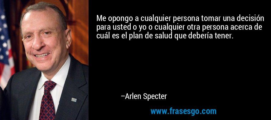 Me opongo a cualquier persona tomar una decisión para usted o yo o cualquier otra persona acerca de cuál es el plan de salud que debería tener. – Arlen Specter