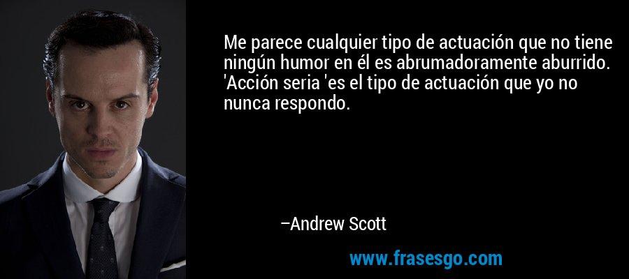 Me parece cualquier tipo de actuación que no tiene ningún humor en él es abrumadoramente aburrido. 'Acción seria 'es el tipo de actuación que yo no nunca respondo. – Andrew Scott