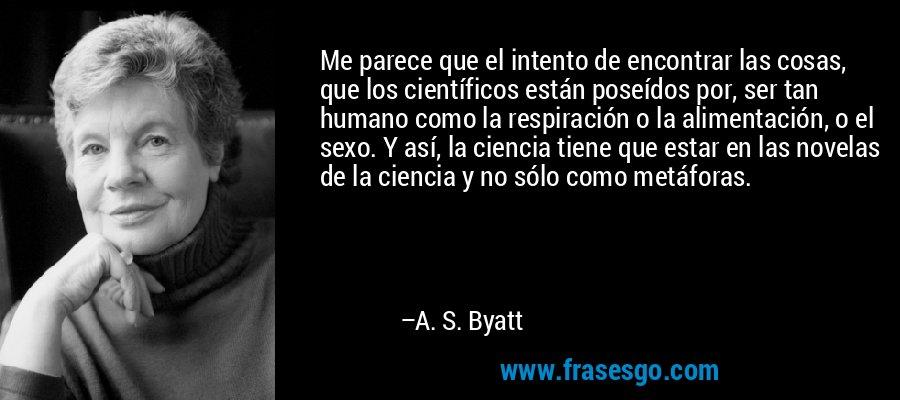 Me parece que el intento de encontrar las cosas, que los científicos están poseídos por, ser tan humano como la respiración o la alimentación, o el sexo. Y así, la ciencia tiene que estar en las novelas de la ciencia y no sólo como metáforas. – A. S. Byatt