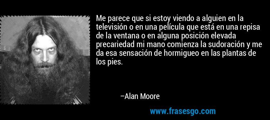 Me parece que si estoy viendo a alguien en la televisión o en una película que está en una repisa de la ventana o en alguna posición elevada precariedad mi mano comienza la sudoración y me da esa sensación de hormigueo en las plantas de los pies. – Alan Moore