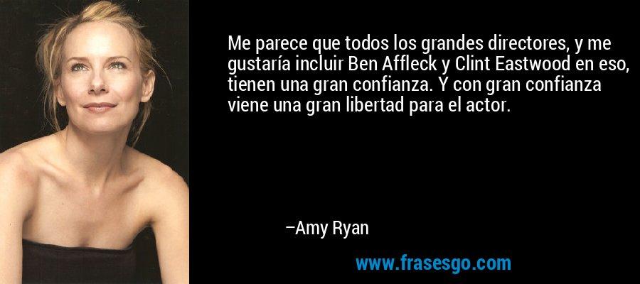 Me parece que todos los grandes directores, y me gustaría incluir Ben Affleck y Clint Eastwood en eso, tienen una gran confianza. Y con gran confianza viene una gran libertad para el actor. – Amy Ryan