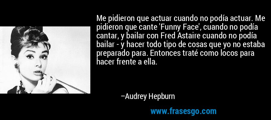 Me pidieron que actuar cuando no podía actuar. Me pidieron que cante 'Funny Face', cuando no podía cantar, y bailar con Fred Astaire cuando no podía bailar - y hacer todo tipo de cosas que yo no estaba preparado para. Entonces traté como locos para hacer frente a ella. – Audrey Hepburn